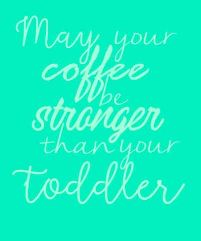 Coffe stronger than your toddler